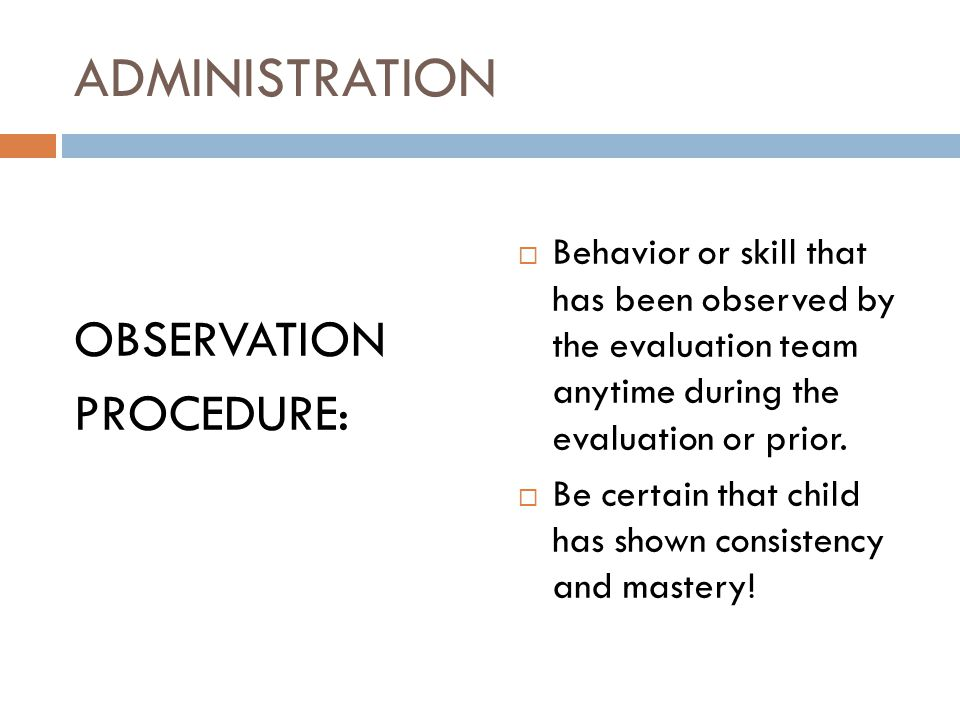 ADMINISTRATION OBSERVATION PROCEDURE:  Behavior or skill that has been observed by the evaluation team anytime during the evaluation or prior.  Be c