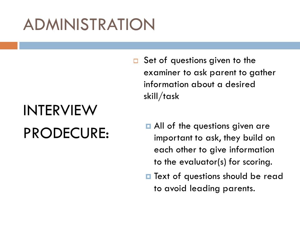 ADMINISTRATION INTERVIEW PRODECURE:  Set of questions given to the examiner to ask parent to gather information about a desired skill/task  All of the questions given are important to ask, they build on each other to give information to the evaluator(s) for scoring.