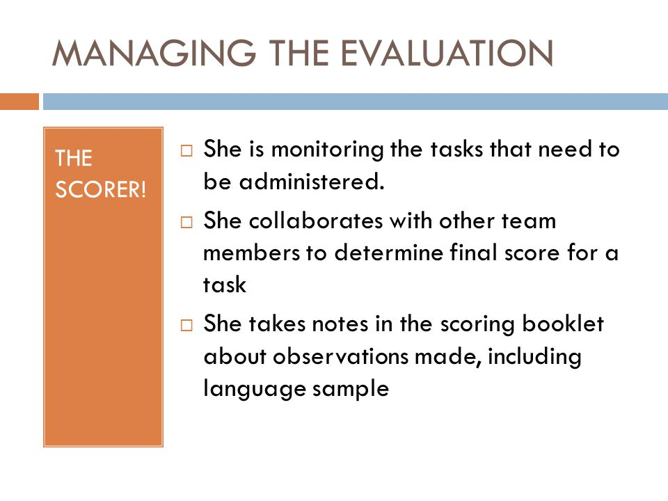 MANAGING THE EVALUATION THE SCORER!  She is monitoring the tasks that need to be administered.  She collaborates with other team members to determin