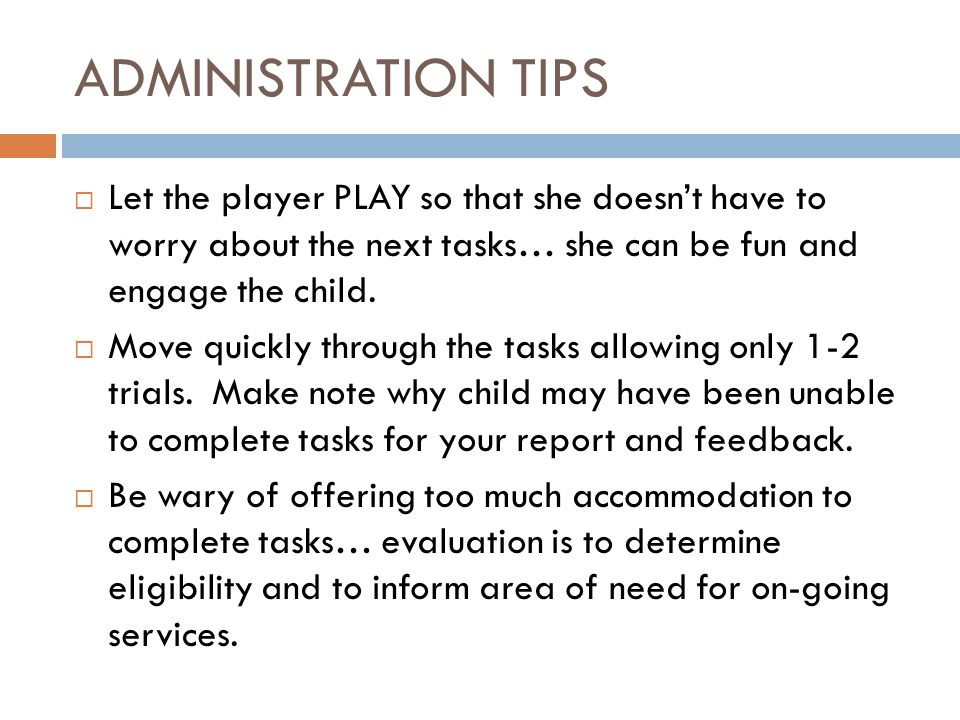 ADMINISTRATION TIPS  Let the player PLAY so that she doesn't have to worry about the next tasks… she can be fun and engage the child.