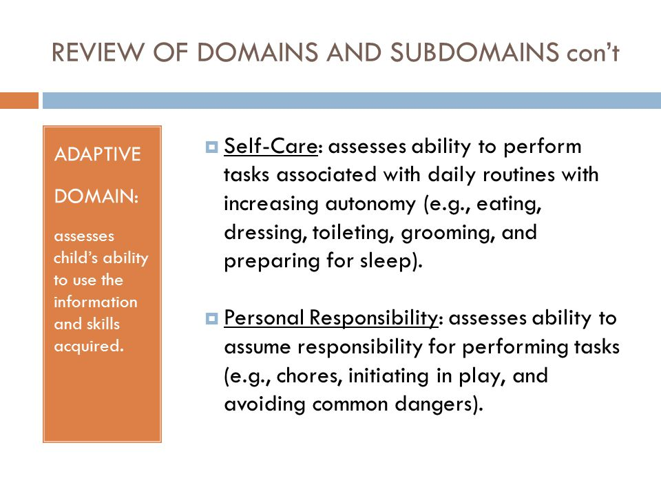 REVIEW OF DOMAINS AND SUBDOMAINS con't ADAPTIVE DOMAIN: assesses child's ability to use the information and skills acquired.