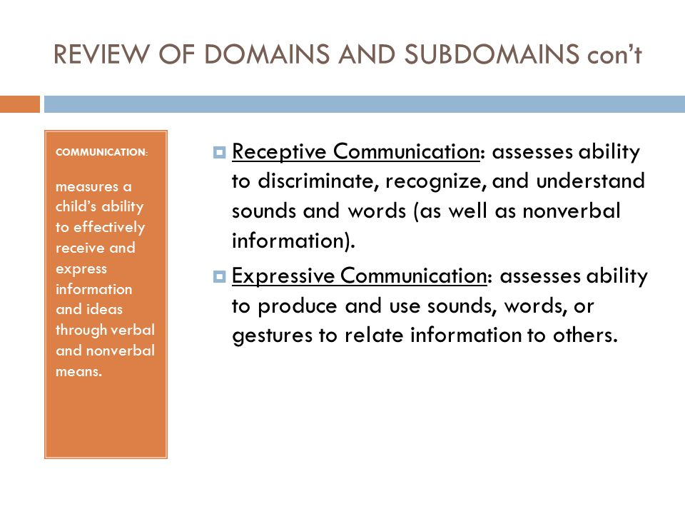 REVIEW OF DOMAINS AND SUBDOMAINS con't COMMUNICATION: measures a child's ability to effectively receive and express information and ideas through verbal and nonverbal means.