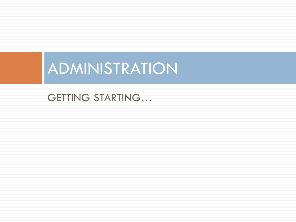 GETTING STARTING… ADMINISTRATION