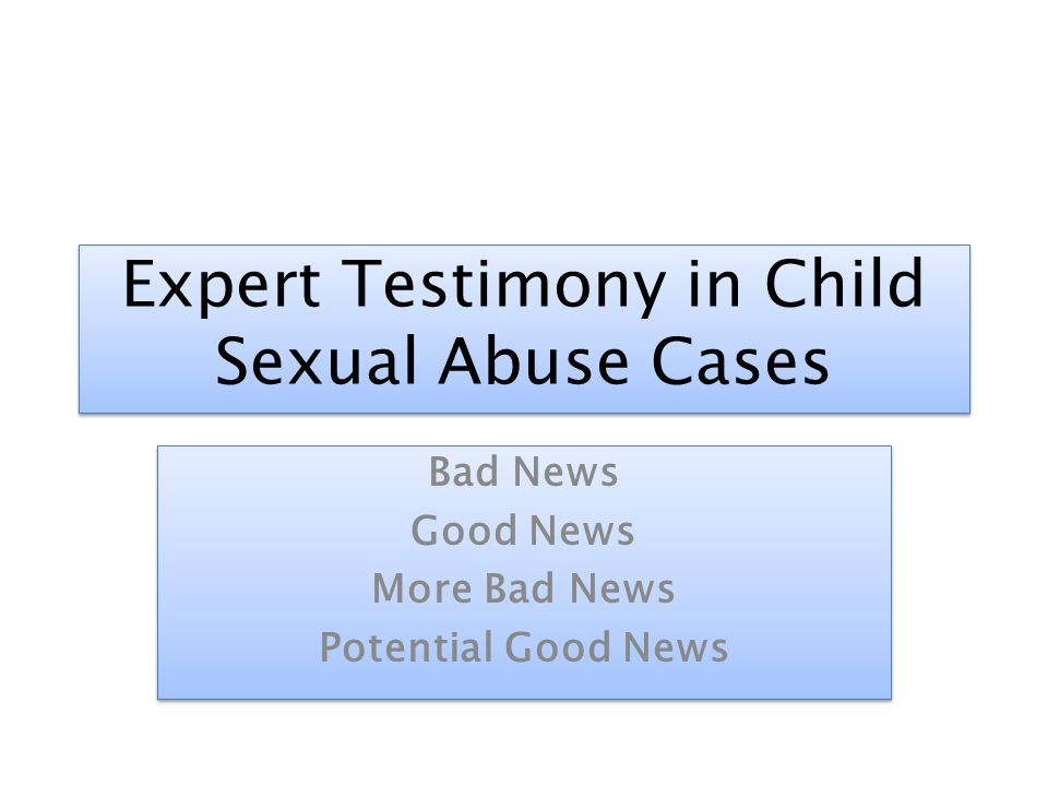 Expert Testimony in Child Sexual Abuse Cases Bad News Good News More Bad News Potential Good News Bad News Good News More Bad News Potential Good News