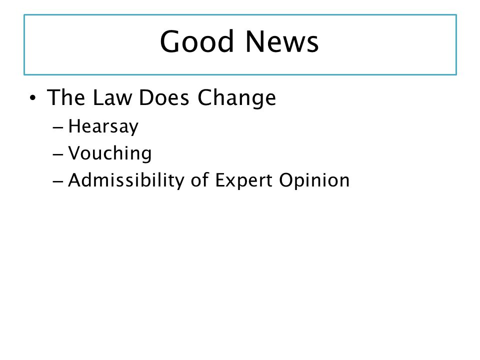 Good News The Law Does Change – Hearsay – Vouching – Admissibility of Expert Opinion