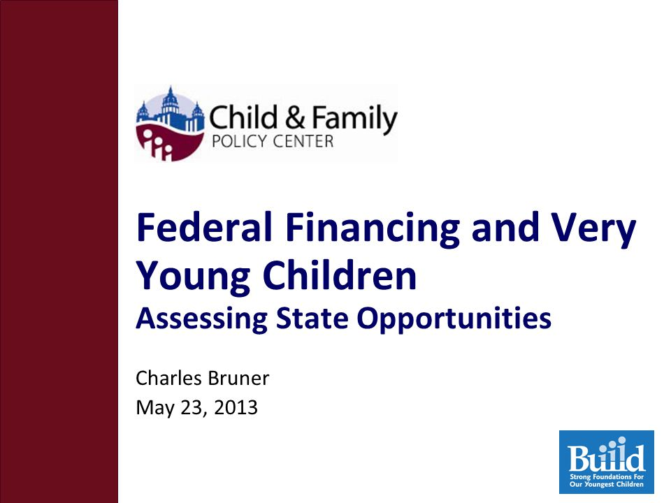 Federal Financing and Very Young Children Assessing State Opportunities Charles Bruner May 23, 2013