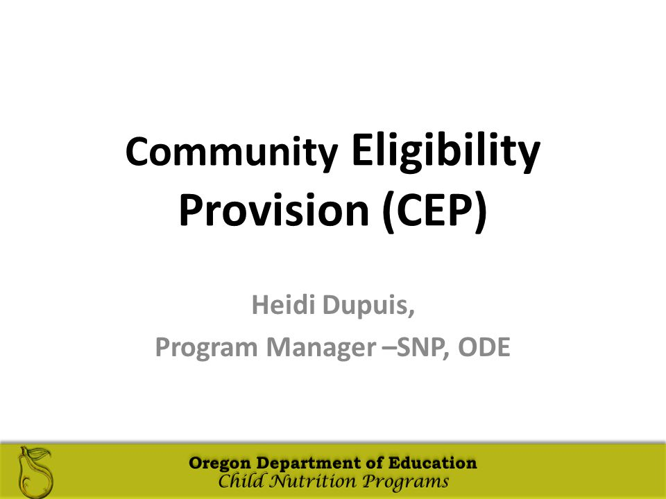 Oregon Department of Education Child Nutrition Programs Oregon Department of Education Child Nutrition Programs Community Eligibility Provision (CEP) Heidi Dupuis, Program Manager –SNP, ODE