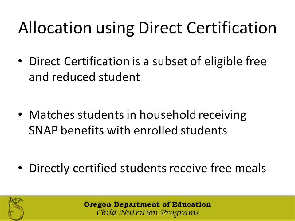 Oregon Department of Education Child Nutrition Programs Oregon Department of Education Child Nutrition Programs Oregon Department of Education Child Nutrition Programs Oregon Department of Education Child Nutrition Programs Allocation using Direct Certification Direct Certification is a subset of eligible free and reduced student Matches students in household receiving SNAP benefits with enrolled students Directly certified students receive free meals