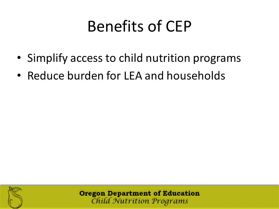 Oregon Department of Education Child Nutrition Programs Oregon Department of Education Child Nutrition Programs Oregon Department of Education Child Nutrition Programs Oregon Department of Education Child Nutrition Programs Benefits of CEP Simplify access to child nutrition programs Reduce burden for LEA and households