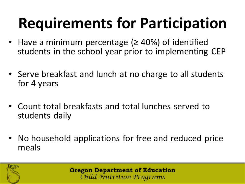 Oregon Department of Education Child Nutrition Programs Oregon Department of Education Child Nutrition Programs Oregon Department of Education Child Nutrition Programs Oregon Department of Education Child Nutrition Programs Requirements for Participation Have a minimum percentage (≥ 40%) of identified students in the school year prior to implementing CEP Serve breakfast and lunch at no charge to all students for 4 years Count total breakfasts and total lunches served to students daily No household applications for free and reduced price meals Oregon Department of Education Child Nutrition Programs Oregon Department of Education Child Nutrition Programs