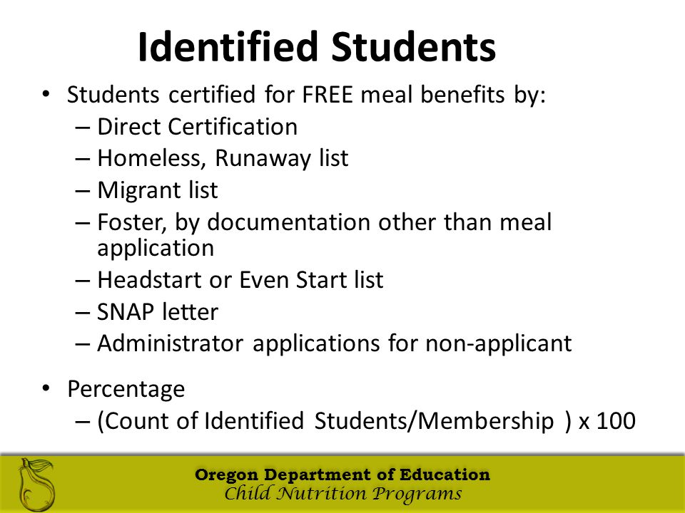 Oregon Department of Education Child Nutrition Programs Oregon Department of Education Child Nutrition Programs Oregon Department of Education Child Nutrition Programs Oregon Department of Education Child Nutrition Programs Identified Students Students certified for FREE meal benefits by: – Direct Certification – Homeless, Runaway list – Migrant list – Foster, by documentation other than meal application – Headstart or Even Start list – SNAP letter – Administrator applications for non-applicant Percentage – (Count of Identified Students/Membership ) x 100 Oregon Department of Education Child Nutrition Programs Oregon Department of Education Child Nutrition Programs
