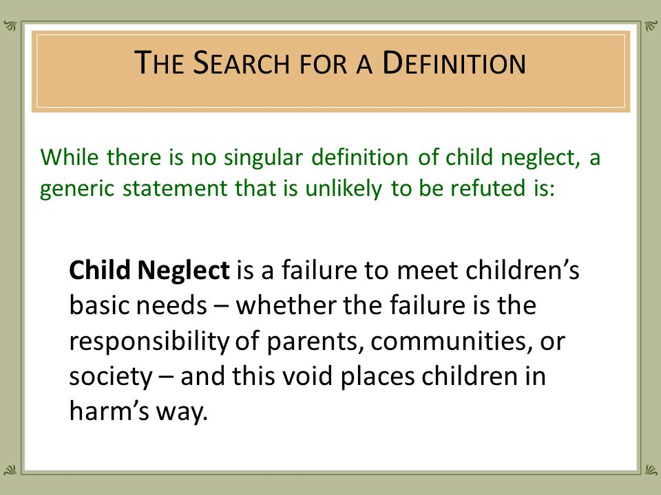 T HE S EARCH FOR A D EFINITION While there is no singular definition of child neglect, a generic statement that is unlikely to be refuted is: Child Neglect is a failure to meet children's basic needs – whether the failure is the responsibility of parents, communities, or society – and this void places children in harm's way.