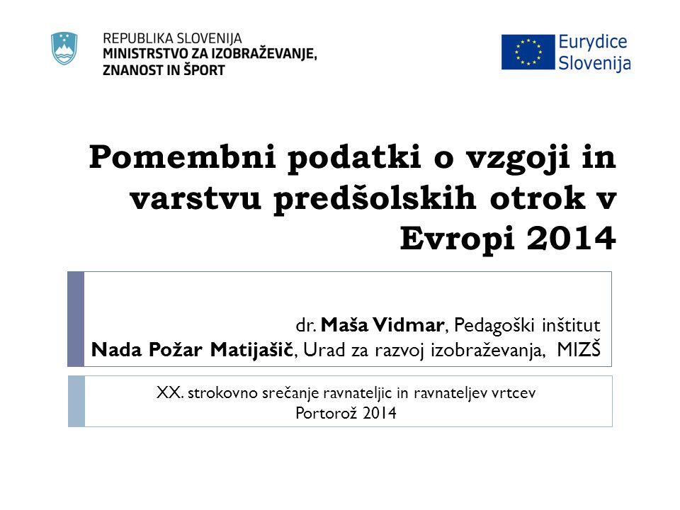 Pomembni podatki o vzgoji in varstvu predšolskih otrok v Evropi 2014 dr. Maša Vidmar, Pedagoški inštitut Nada Požar Matijašič, Urad za razvoj izobraže
