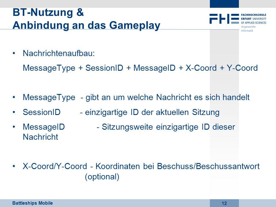 Battleships Mobile 12 BT-Nutzung & Anbindung an das Gameplay Nachrichtenaufbau: MessageType + SessionID + MessageID + X-Coord + Y-Coord MessageType - gibt an um welche Nachricht es sich handelt SessionID - einzigartige ID der aktuellen Sitzung MessageID - Sitzungsweite einzigartige ID dieser Nachricht X-Coord/Y-Coord - Koordinaten bei Beschuss/Beschussantwort (optional)