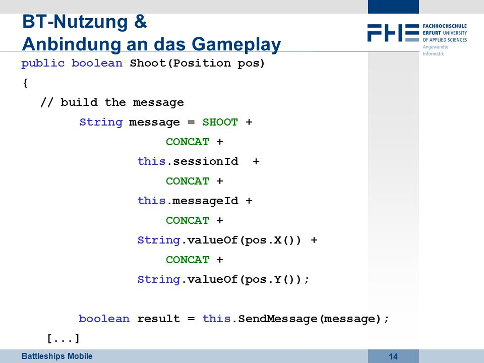 Battleships Mobile 14 BT-Nutzung & Anbindung an das Gameplay public boolean Shoot(Position pos) { // build the message String message = SHOOT + CONCAT + this.sessionId + CONCAT + this.messageId + CONCAT + String.valueOf(pos.X()) + CONCAT + String.valueOf(pos.Y()); boolean result = this.SendMessage(message); [...]