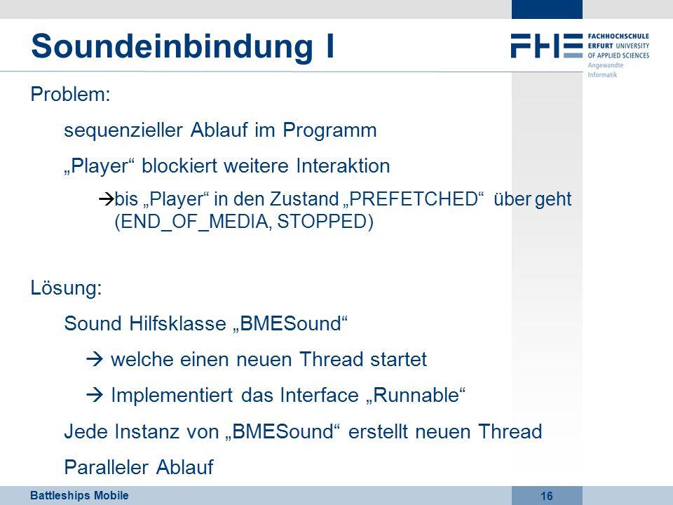 """Battleships Mobile 16 Soundeinbindung I Problem: sequenzieller Ablauf im Programm """"Player blockiert weitere Interaktion  bis """"Player in den Zustand """"PREFETCHED über geht (END_OF_MEDIA, STOPPED) Lösung: Sound Hilfsklasse """"BMESound  welche einen neuen Thread startet  Implementiert das Interface """"Runnable Jede Instanz von """"BMESound erstellt neuen Thread Paralleler Ablauf"""