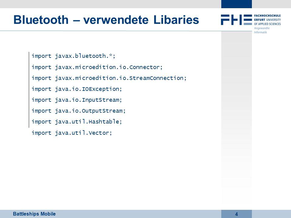 Battleships Mobile 4 Bluetooth – verwendete Libaries import javax.bluetooth.*; import javax.microedition.io.Connector; import javax.microedition.io.StreamConnection; import java.io.IOException; import java.io.InputStream; import java.io.OutputStream; import java.util.Hashtable; import java.util.Vector;