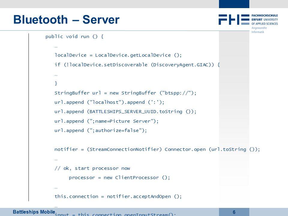 Battleships Mobile 6 Bluetooth – Server public void run () { … localDevice = LocalDevice.getLocalDevice (); if (!localDevice.setDiscoverable (DiscoveryAgent.GIAC)) { … } StringBuffer url = new StringBuffer ( btspp:// ); url.append ( localhost ).append ( : ); url.append (BATTLESHIPS_SERVER_UUID.toString ()); url.append ( ;name=Picture Server ); url.append ( ;authorize=false ); notifier = (StreamConnectionNotifier) Connector.open (url.toString ()); … // ok, start processor now processor = new ClientProcessor (); … this.connection = notifier.acceptAndOpen (); … input = this.connection.openInputStream(); output = this.connection.openOutputStream(); … }
