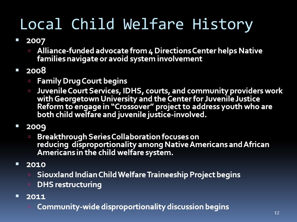 12 Local Child Welfare History  2007  Alliance-funded advocate from 4 Directions Center helps Native families navigate or avoid system involvement  2008  Family Drug Court begins  Juvenile Court Services, IDHS, courts, and community providers work with Georgetown University and the Center for Juvenile Justice Reform to engage in Crossover project to address youth who are both child welfare and juvenile justice-involved.