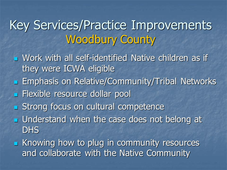 Key Services/Practice Improvements Woodbury County Work with all self-identified Native children as if they were ICWA eligible Work with all self-identified Native children as if they were ICWA eligible Emphasis on Relative/Community/Tribal Networks Emphasis on Relative/Community/Tribal Networks Flexible resource dollar pool Flexible resource dollar pool Strong focus on cultural competence Strong focus on cultural competence Understand when the case does not belong at DHS Understand when the case does not belong at DHS Knowing how to plug in community resources and collaborate with the Native Community Knowing how to plug in community resources and collaborate with the Native Community