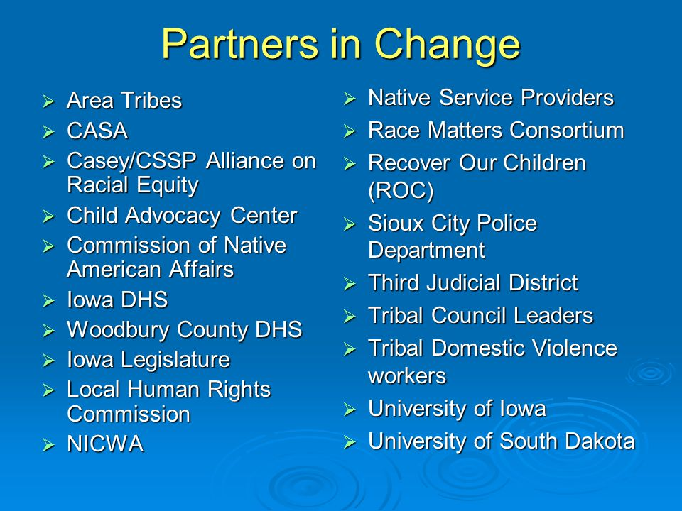 Partners in Change  Area Tribes  CASA  Casey/CSSP Alliance on Racial Equity  Child Advocacy Center  Commission of Native American Affairs  Iowa DHS  Woodbury County DHS  Iowa Legislature  Local Human Rights Commission  NICWA  Native Service Providers  Race Matters Consortium  Recover Our Children (ROC)  Sioux City Police Department  Third Judicial District  Tribal Council Leaders  Tribal Domestic Violence workers  University of Iowa  University of South Dakota