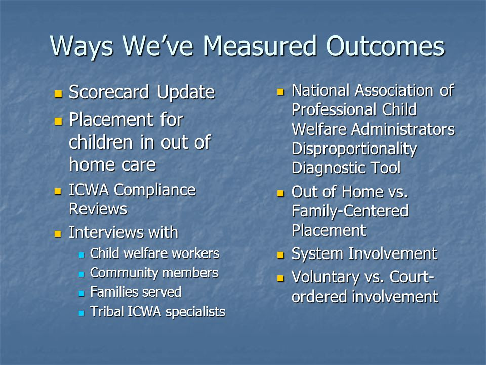 Ways We've Measured Outcomes Scorecard Update Scorecard Update Placement for children in out of home care Placement for children in out of home care ICWA Compliance Reviews ICWA Compliance Reviews Interviews with Interviews with Child welfare workers Child welfare workers Community members Community members Families served Families served Tribal ICWA specialists Tribal ICWA specialists National Association of Professional Child Welfare Administrators Disproportionality Diagnostic Tool Out of Home vs.
