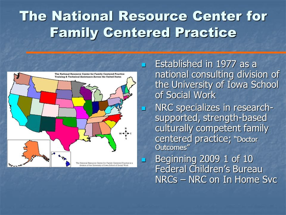 The National Resource Center for Family Centered Practice Established in 1977 as a national consulting division of the University of Iowa School of Social Work Established in 1977 as a national consulting division of the University of Iowa School of Social Work NRC specializes in research- supported, strength-based culturally competent family centered practice; Doctor Outcomes NRC specializes in research- supported, strength-based culturally competent family centered practice; Doctor Outcomes Beginning 2009 1 of 10 Federal Children's Bureau NRCs – NRC on In Home Svc Beginning 2009 1 of 10 Federal Children's Bureau NRCs – NRC on In Home Svc
