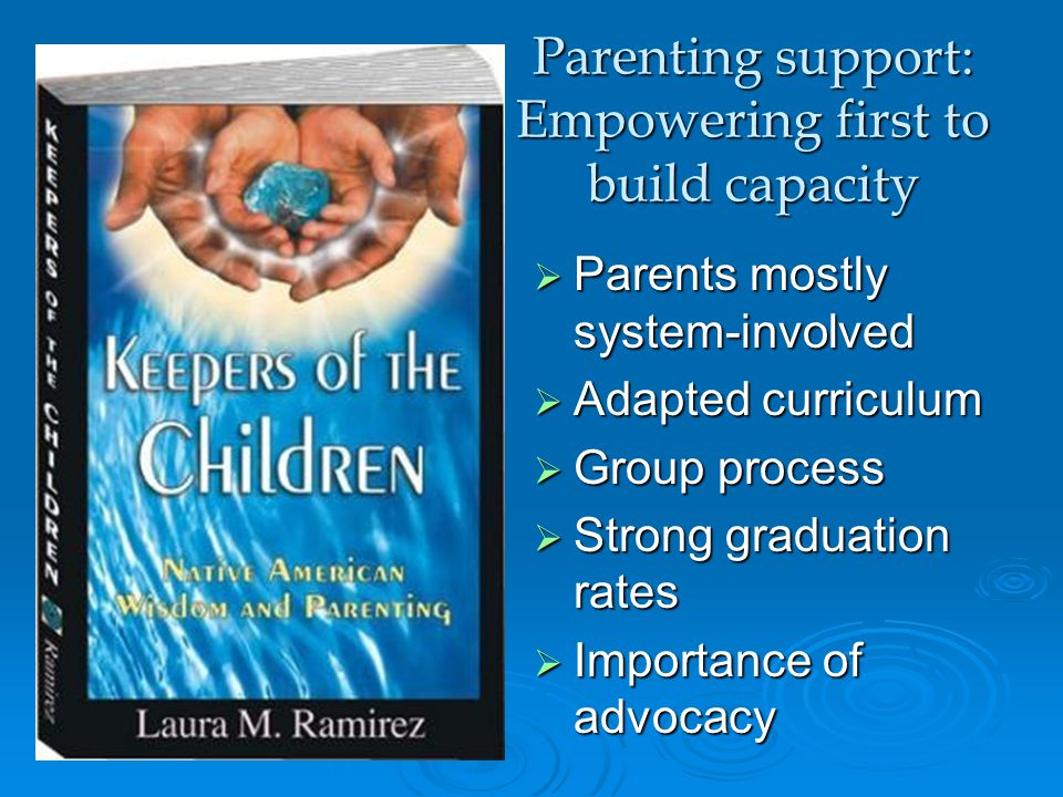  Parents mostly system-involved  Adapted curriculum  Group process  Strong graduation rates  Importance of advocacy Parenting support: Empowering first to build capacity