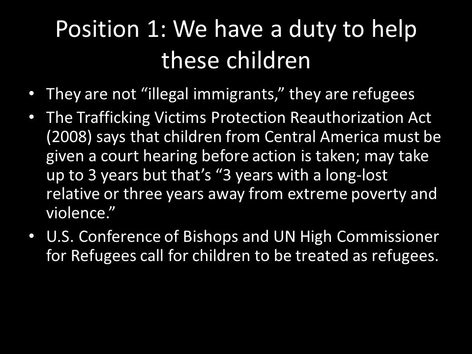 "Position 1: We have a duty to help these children They are not ""illegal immigrants,"" they are refugees The Trafficking Victims Protection Reauthorizat"