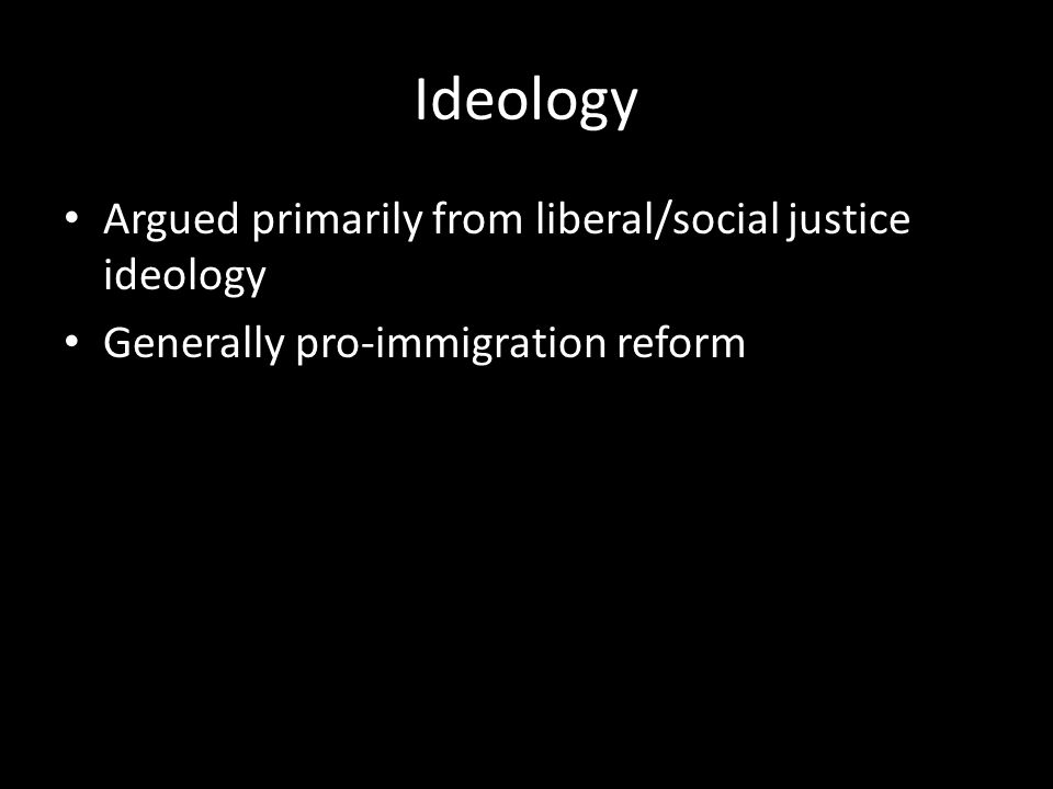 Ideology Argued primarily from liberal/social justice ideology Generally pro-immigration reform