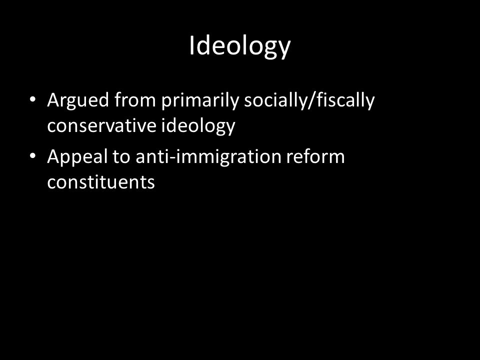 Ideology Argued from primarily socially/fiscally conservative ideology Appeal to anti-immigration reform constituents