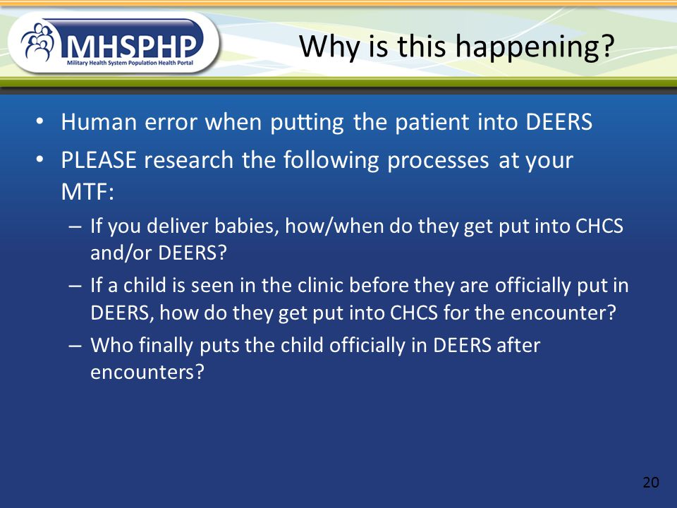 Why is this happening? Human error when putting the patient into DEERS PLEASE research the following processes at your MTF: – If you deliver babies, h