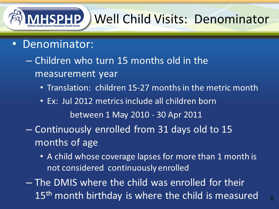 Check for missing well child visits Use Excel filter to Select children who are the following ages to look up past & future appts in CHCS: – 11.5-14 months (did they get 12 month appt?) – 8.5-11 months (did they get 9 month?) – 5.5-8 months (did they get 6 month?) – 4.5-5.5 months (did they get their 4 month?) Discuss a local policy for when to schedule those very late for well child visits.