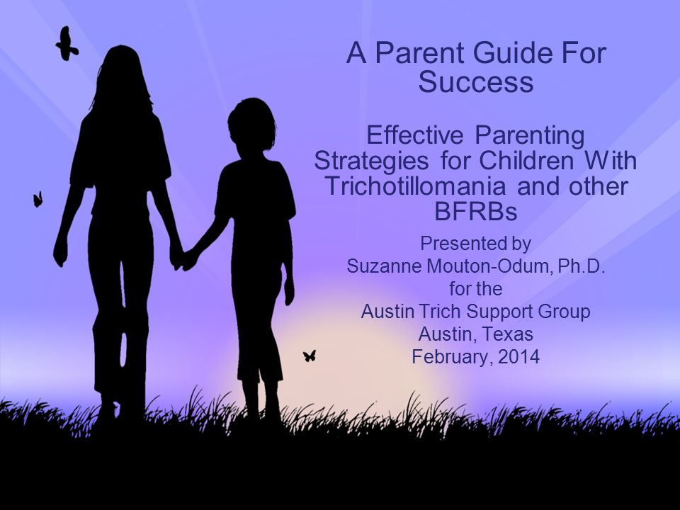 A Parent Guide For Success Effective Parenting Strategies for Children With Trichotillomania and other BFRBs Presented by Suzanne Mouton-Odum, Ph.D. f