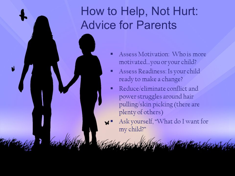 How to Help, Not Hurt: Advice for Parents  Assess Motivation: Who is more motivated…you or your child?  Assess Readiness: Is your child ready to mak