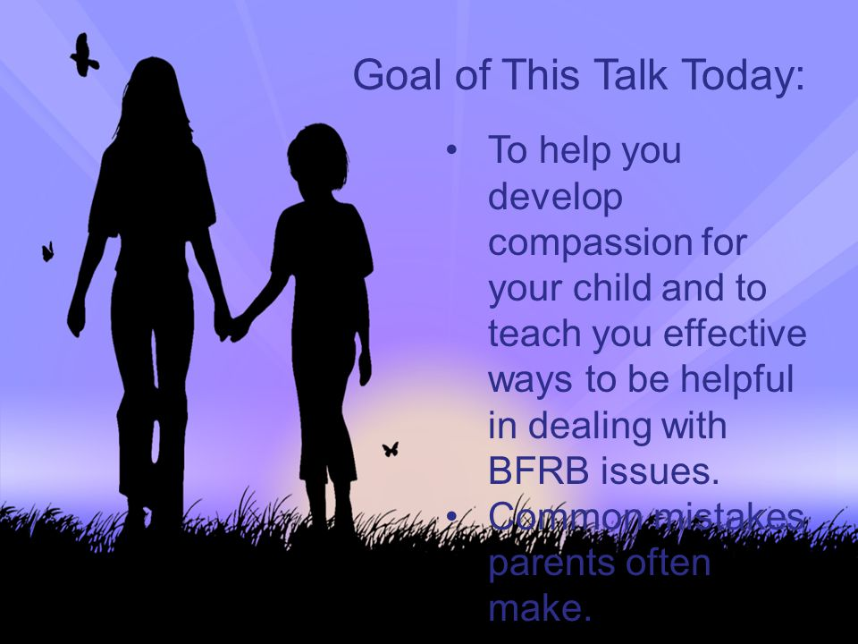 Goal of This Talk Today: To help you develop compassion for your child and to teach you effective ways to be helpful in dealing with BFRB issues. Comm