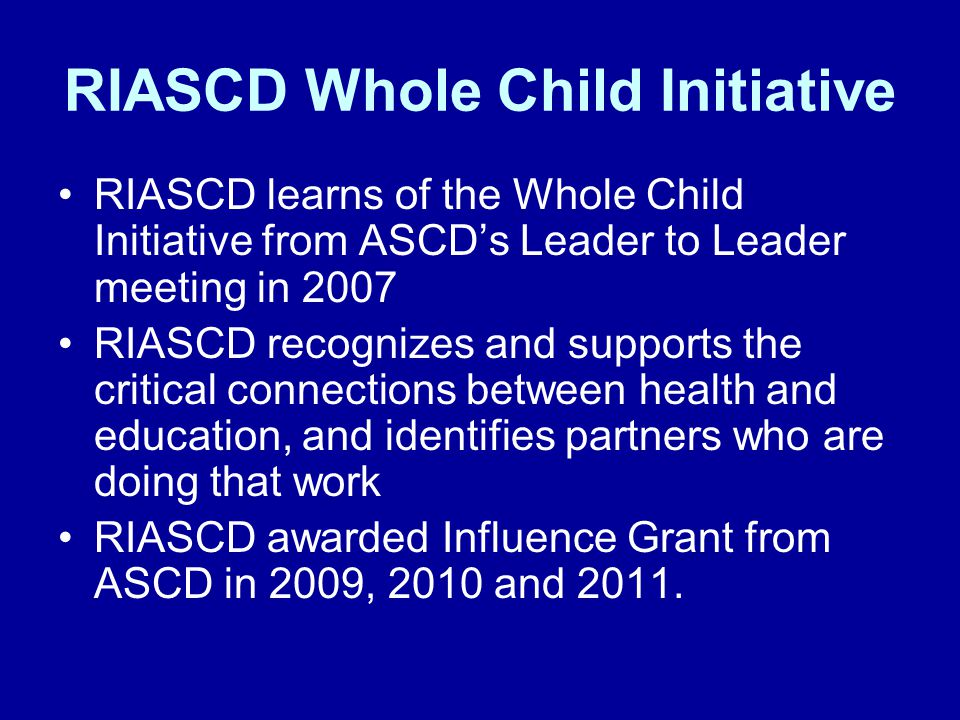RIASCD Whole Child Initiative RIASCD learns of the Whole Child Initiative from ASCD's Leader to Leader meeting in 2007 RIASCD recognizes and supports the critical connections between health and education, and identifies partners who are doing that work RIASCD awarded Influence Grant from ASCD in 2009, 2010 and 2011.