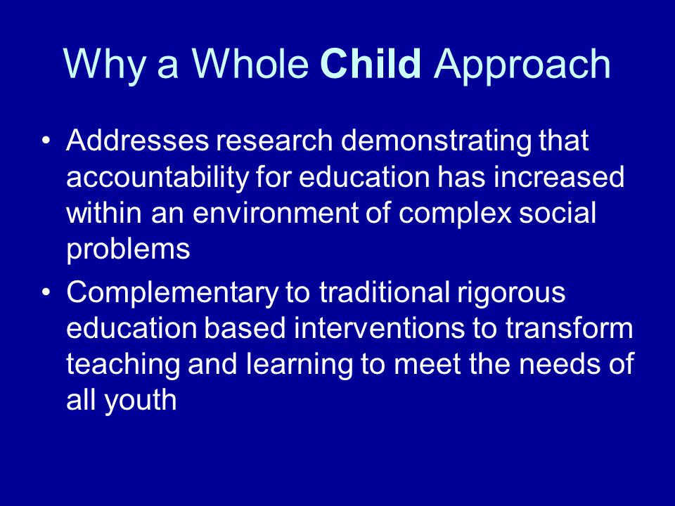 Why a Whole Child Approach Addresses research demonstrating that accountability for education has increased within an environment of complex social problems Complementary to traditional rigorous education based interventions to transform teaching and learning to meet the needs of all youth