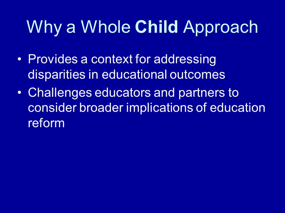 Why a Whole Child Approach Provides a context for addressing disparities in educational outcomes Challenges educators and partners to consider broader implications of education reform