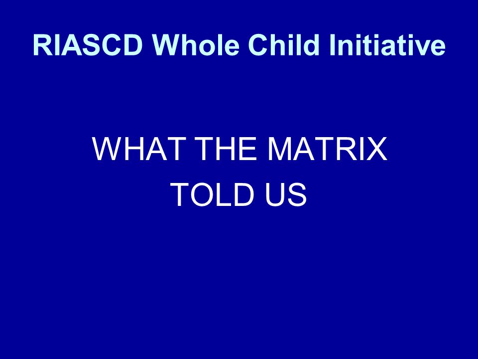RIASCD Whole Child Initiative WHAT THE MATRIX TOLD US