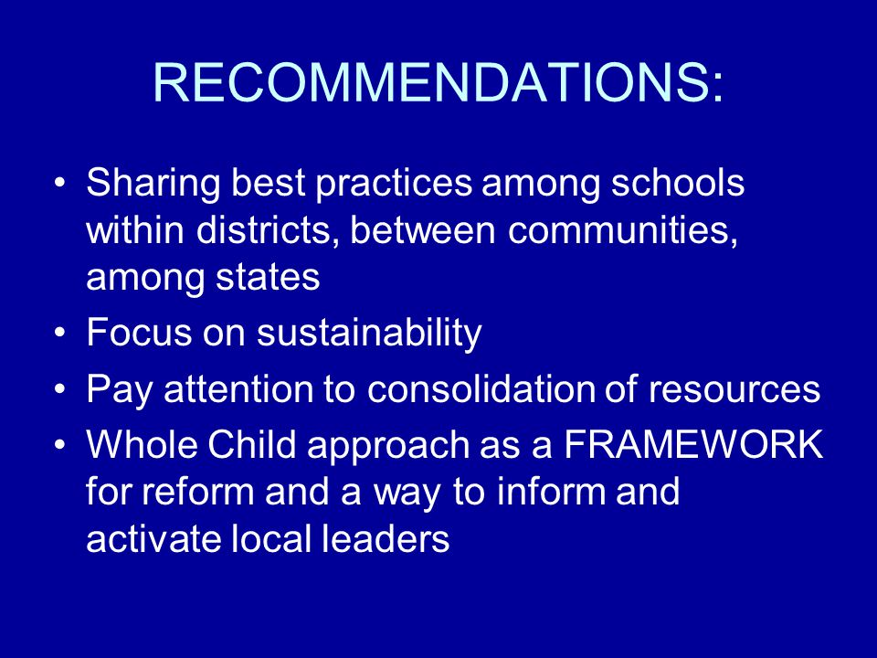 RECOMMENDATIONS: Sharing best practices among schools within districts, between communities, among states Focus on sustainability Pay attention to consolidation of resources Whole Child approach as a FRAMEWORK for reform and a way to inform and activate local leaders