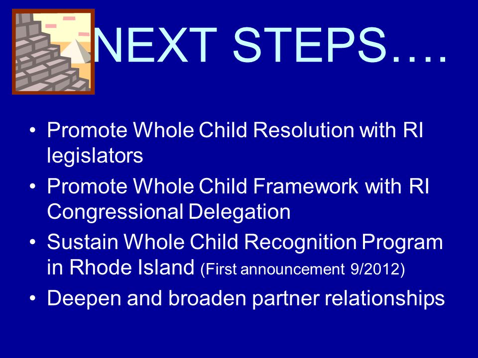 NEXT STEPS…. Promote Whole Child Resolution with RI legislators Promote Whole Child Framework with RI Congressional Delegation Sustain Whole Child Rec