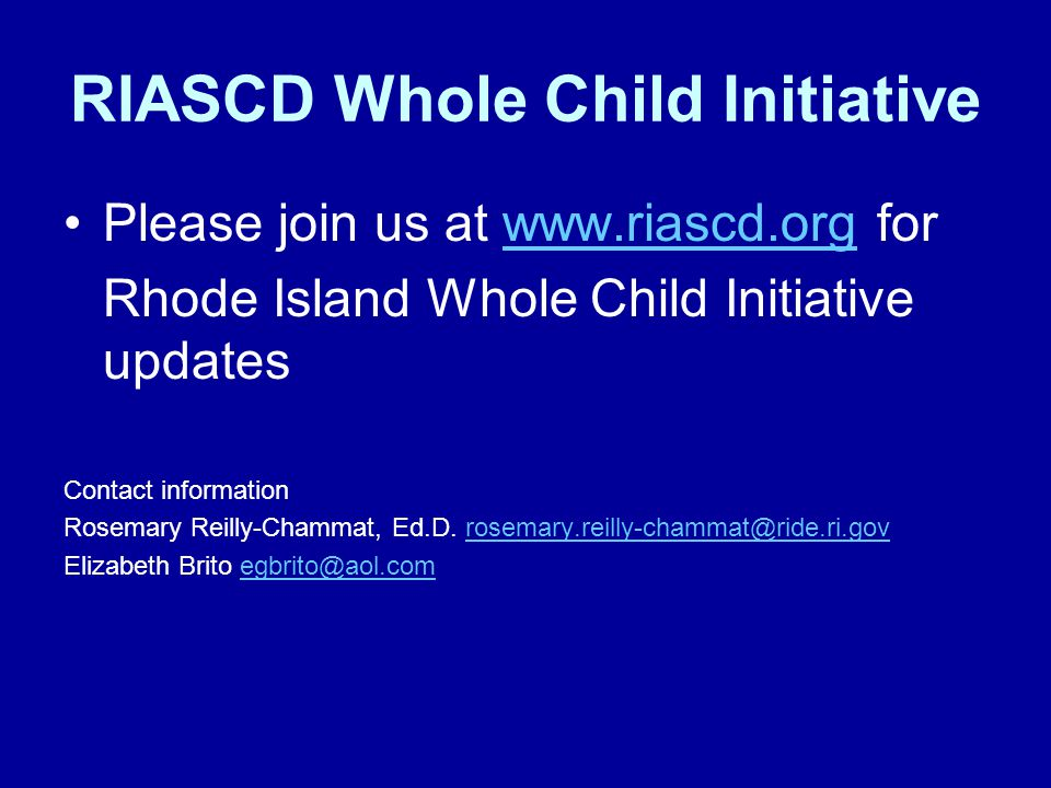 RIASCD Whole Child Initiative Please join us at www.riascd.org forwww.riascd.org Rhode Island Whole Child Initiative updates Contact information Rosemary Reilly-Chammat, Ed.D.