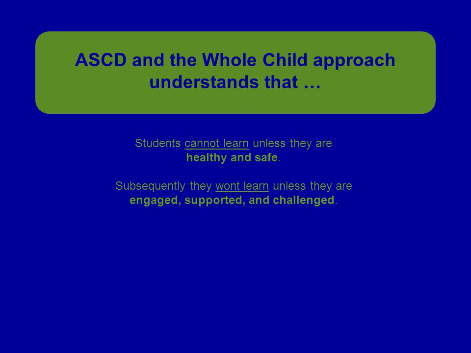 ASCD and the Whole Child approach understands that … Students cannot learn unless they are healthy and safe.