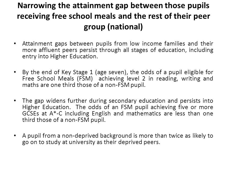 Narrowing the attainment gap between those pupils receiving free school meals and the rest of their peer group (national) Attainment gaps between pupils from low income families and their more affluent peers persist through all stages of education, including entry into Higher Education.