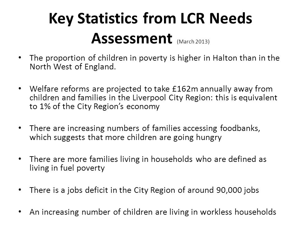 Key Statistics from LCR Needs Assessment (March 2013) The proportion of children in poverty is higher in Halton than in the North West of England.