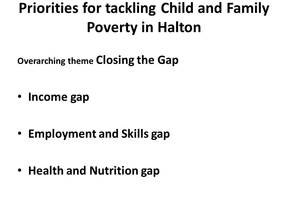 Priorities for tackling Child and Family Poverty in Halton Overarching theme Closing the Gap Income gap Employment and Skills gap Health and Nutrition gap