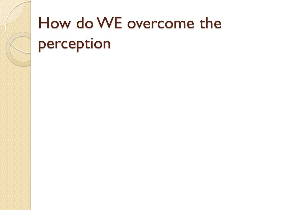 How do WE overcome the perception