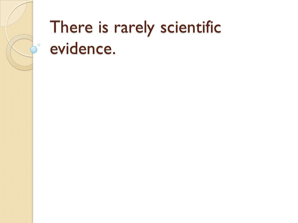 There is rarely scientific evidence.