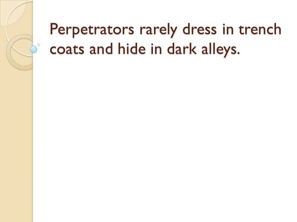 Perpetrators rarely dress in trench coats and hide in dark alleys.